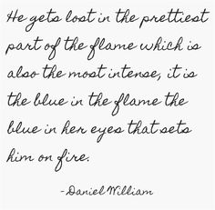 He gets lost in the prettiest part of the flame which is also the most intense, it is the blue in the flame the blue in her eyes that sets him on fire.