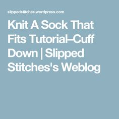 Knit A Sock That Fits Tutorial–Cuff Down | Slipped Stitches's Weblog