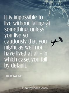 Positive Quote: It is impossible to live without failing at something, unless you live so cautiously that you might as well not have lived at all - in which case, you fall by default - J.K. Rowling. www.HealthyPlace.com