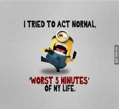 Hahaha! I tried acting normal, this is totally what would happen if I acted normal.I think all my friends would agree too.
