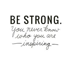 Be Strong. You never know who you're inspiring.