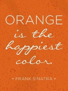 orange is the happiest color...although pink is at a tie for me. Lol But how can I argue with Sinatra! :)