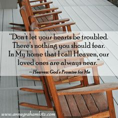 "Don't let your hearts be troubled. There's nothing you should fear. In My home that I call Heaven, our loved ones are always near."" – Heaven: God's Promise For Me 