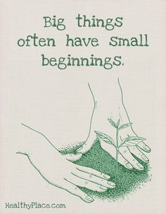 Positive Quote: Big things often have small beginnings. www.HealthyPlace.com