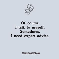 Funny Quotes by Scorpio:   Of course I talk to myself. Sometimes I need expert advice.
