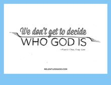 #RelentlessGod - We Don't Decide    so when God's stance on drinking, sex, homosexuality, cussing, lying, anger, submission, etc. make you uncomfortable-- you don't get to take it out.  This is God's show and God has God's reasons and you are so far from God or understanding God it is not even fathomable.  Stick to this:  If it's in the Bible, believe it, and live your life accordingly.
