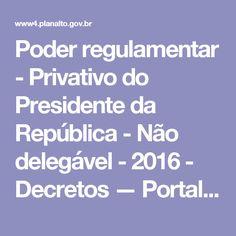 Poder regulamentar - Privativo do Presidente da República - Não delegável - 2016 - Decretos — Portal da Legislação
