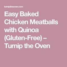 Easy Baked Chicken Meatballs with Quinoa (Gluten-Free) – Turnip the Oven