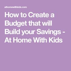 How to Create a Budget that will Build your Savings - At Home With Kids