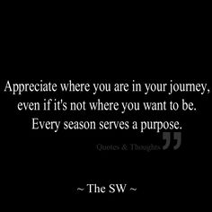 Appreciate where you are in your journey, even if it's not where you want to be. Every season serves a purpose.