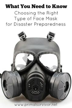 Considering a Gas Mask? What You Need to Know to Choose the Right Type of Face Mask for Disaster Preparedness. One of the most commonly overlooked survival gear item is a face mask. The purpose of the face mask is to protect you from inhaling harmful airborne substances. Depending on the situation, these airborne substances could be viruses, asbestos, volcanic dust, or chemicals from a terrorist attack. If you doubt the need for a face mask, just look at virtually any disaster which has o...