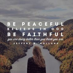 Be peaceful, believe in God, be faithful. You are doing better than you think you are. Jeffrey R. Holland LDS Quotes General Conference October 2015
