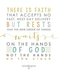 There is faith that accepts no fast, next day delivery but rests that the new order of things waits on the hands of God not the hands of the clock  Hope Springs