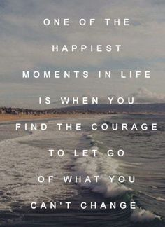 One of the happiest moments in life is when you find the courage to let go of what you can't change