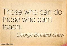 Those who can do, those who can't teach. George Bernard Shaw