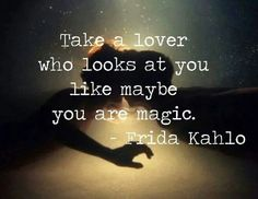 To be looked at as if you were magic...