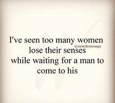 Too many women lose their sense waiting for a man to come to his.
