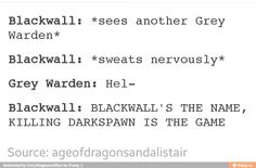 Smooth, Blackwall, smmoooooth. Though if that Grey Warden was Alistair or my Warden they would be thoroughly amused.