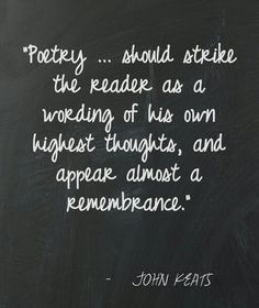 """Poetry should.. should strike the reader as a wording of his own highest thoughts, and appear almost a remembrance""."""