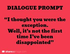 "Dialogue prompt: ""I thought you were the exception. Well it's not the first time I've been disappointed."" (MfaA Writing Prompt #216) shareasimage.com"