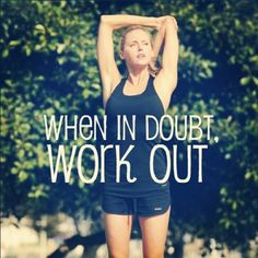 When in doubt, work out.