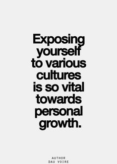 Exposing yourself to various cultures is so vital towards personal growth.