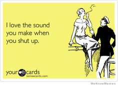 I love the sound you make when you shut up.