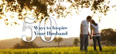 50 Ways to Inspire Your Husband | MomLife Today. This is an amazing list of every day things that are so important. Need to print this off and read often!