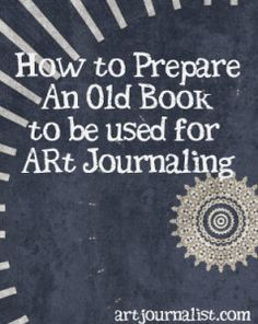 Art Journal | How to Make an Art Journal from An Old Book.  I just hope 1st editions have never been put through this, I am a book lover!  lol.