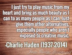 I just try to play music from my heart and bring as much beauty as I can to as many people as I can. Just give them other alternatives, especially people who aren't exposed to creative music. / -Charlie Haden (1937-2014)