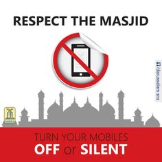 Respect the Masjid: Turn your phones off ~ just common courtesy in general and more so in the House of Allah