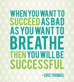 when you want to succeed as bad as you want to breathe then you will be successful - eric thomas