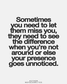 sometimes you need to let them miss you,they need to see the difference when you're not around or else your presence goes unnoticed