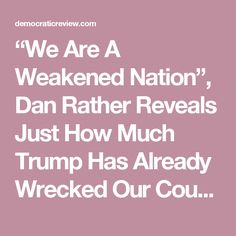 """""""We Are A Weakened Nation"""", Dan Rather Reveals Just How Much Trump Has Already Wrecked Our Country – Democratic Review"""