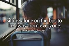 sitting alone on the bus to be away from everyone.