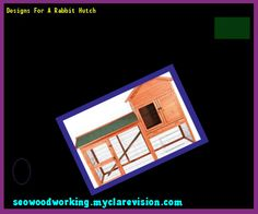 Designs For A Rabbit Hutch 171748 - Woodworking Plans and Projects!
