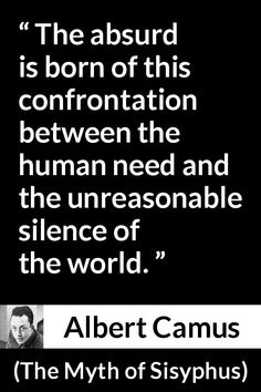 """Albert Camus, """"The Myth of Sisyphus"""" Pictures and meaning about """"The absurd is born of this confrontation between the human need and the unreasonable silence of the world. Existentialism Quotes, Albert Camus Quotes, Silence Quotes, Best Quotes, Awesome Quotes, Carl Sagan, Word Of The Day, Thought Provoking, Picture Quotes"""