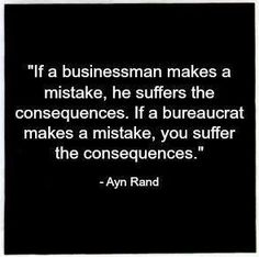 If a businessman makes a mistake, he suffers the consequences. If a bureaucrat makes a mistake, you suffer the consequences. ~ Ayn Rand