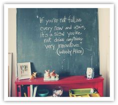 """If you're not failing every now and again, It's a sign you're not doing anything very innovative."" ~Woody Allen"
