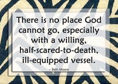 """""""There is no place God cannot go, especially with a willing, half-scared-to-death, ill-equipped vessel."""" Beth Moore quote..."""