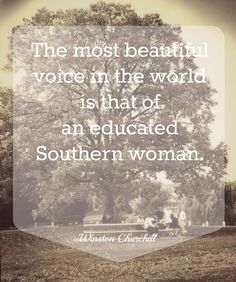 """""""The most beautiful voice in the world is that of an educated southern woman."""" -Winston Churchill"""