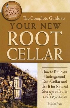 The Complete Guide to Your New Root Cellar: How to Build an Underground Root Cellar and Use It for Storag...