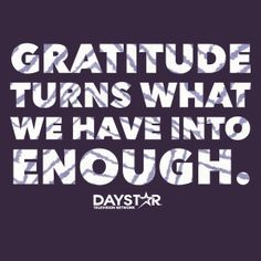 Gratitude turns what we have into enough. [Daystar.com]