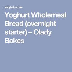 Yoghurt Wholemeal Bread (overnight starter) – Olady Bakes