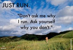 """Don't ask me why I run. Ask yourself why you don't."""