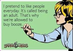 That's why adults are allowed to buy booze lol