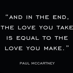 And in the end, the love you take is equal to the love you make. -Paul McCartney