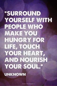 """""""Surround yourself with people who make you hungry for life, touch your heart, and nourish your soul."""" The person in my life who does this with me the best is my bff :) Words Quotes, Me Quotes, Motivational Quotes, Inspirational Quotes, Sayings, Funny Quotes, People Quotes, Famous Quotes, Friend Quotes"""