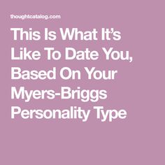 This Is What It's Like To Date You, Based On Your Myers-Briggs Personality Type