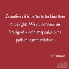 Quote - Sometimes it is better to be kind than to be right. We do not need an intelligent mind that speaks, but a patient heart that listens.